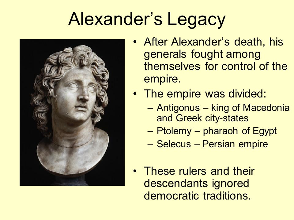 Alexander's Legacy After Alexander's death, his generals fought among themselves for control of the empire.