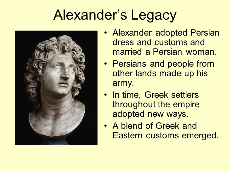 Alexander's Legacy Alexander adopted Persian dress and customs and married a Persian woman. Persians and people from other lands made up his army.