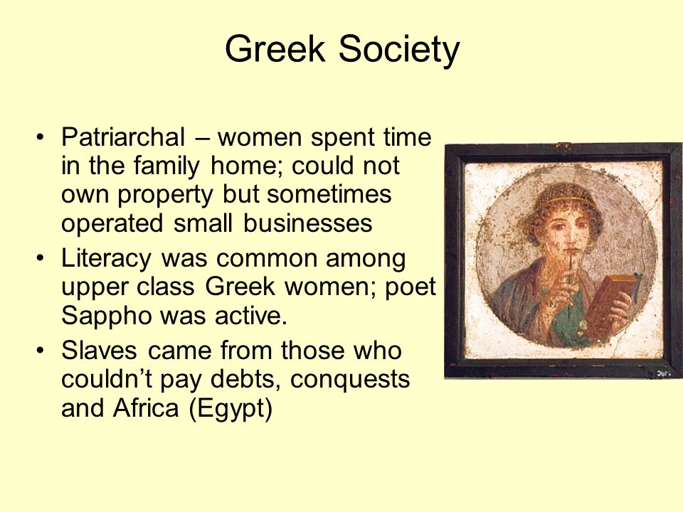 Greek Society Patriarchal – women spent time in the family home; could not own property but sometimes operated small businesses.