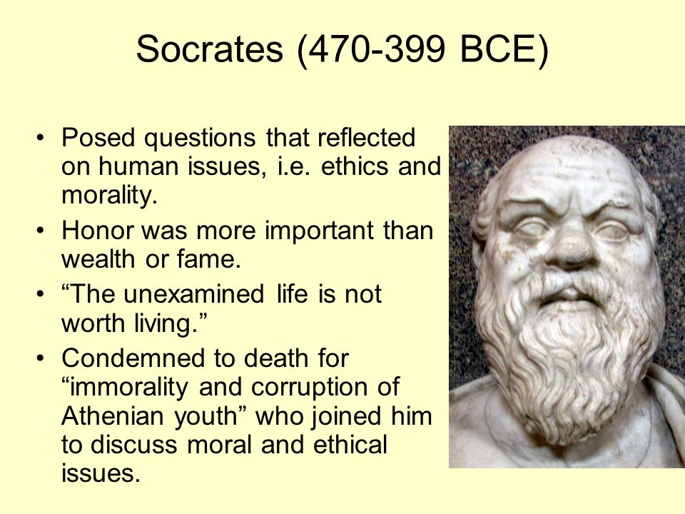 Socrates (470-399 BCE) Posed questions that reflected on human issues, i.e. ethics and morality. Honor was more important than wealth or fame.