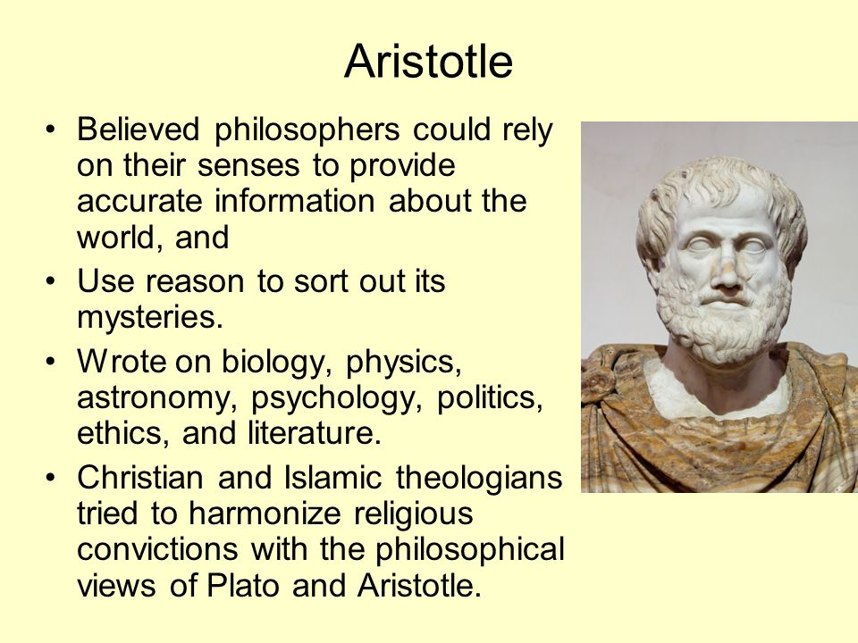Aristotle Believed philosophers could rely on their senses to provide accurate information about the world, and.
