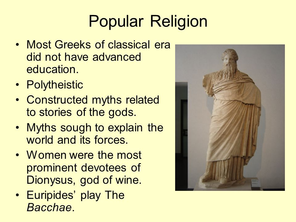Popular Religion Most Greeks of classical era did not have advanced education. Polytheistic. Constructed myths related to stories of the gods.