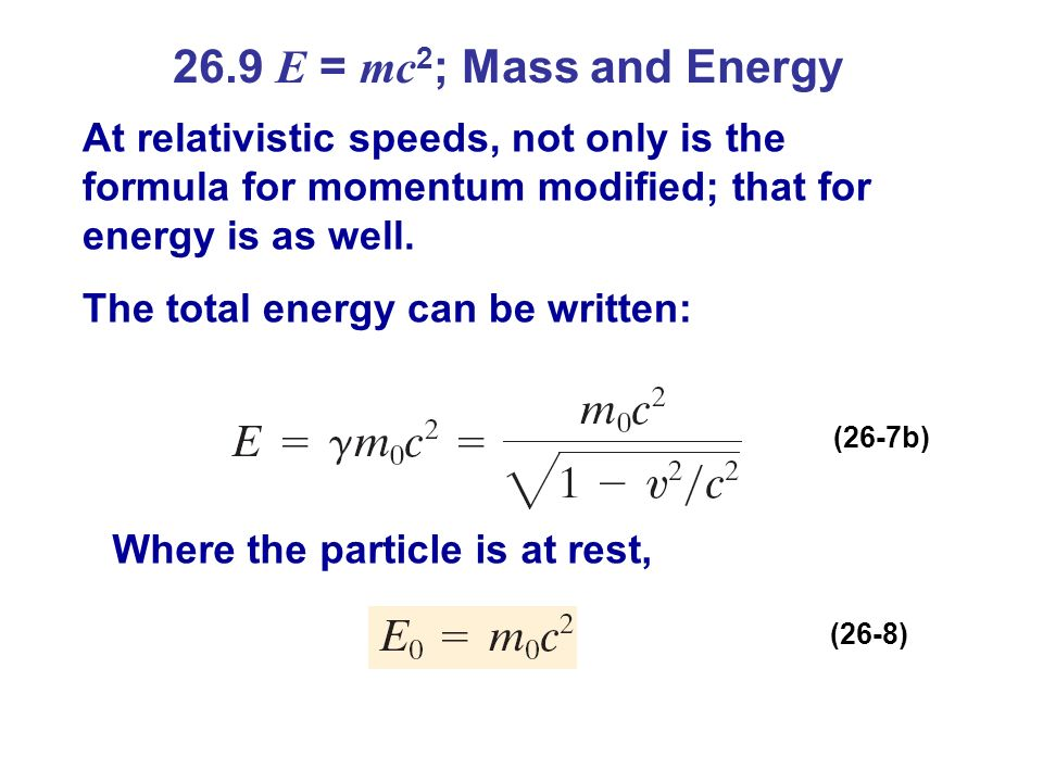 26.9 E = mc2; Mass and Energy At relativistic speeds, not only is the formula for momentum modified; that for energy is as well.