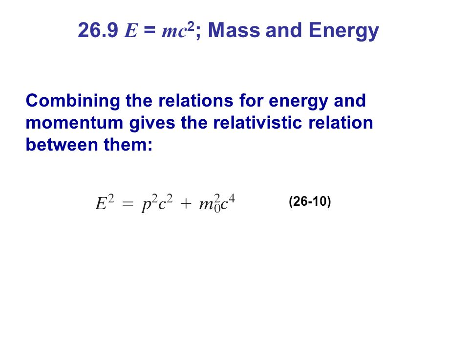 26.9 E = mc2; Mass and Energy Combining the relations for energy and momentum gives the relativistic relation between them: