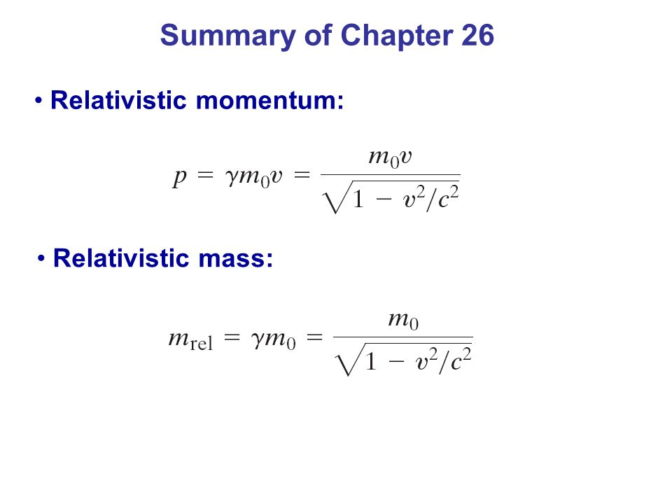Summary of Chapter 26 Relativistic momentum: Relativistic mass: