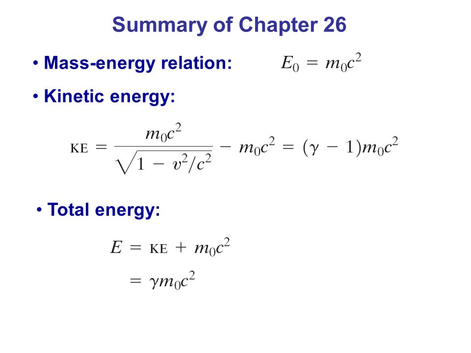 Summary of Chapter 26 Mass-energy relation: Kinetic energy:
