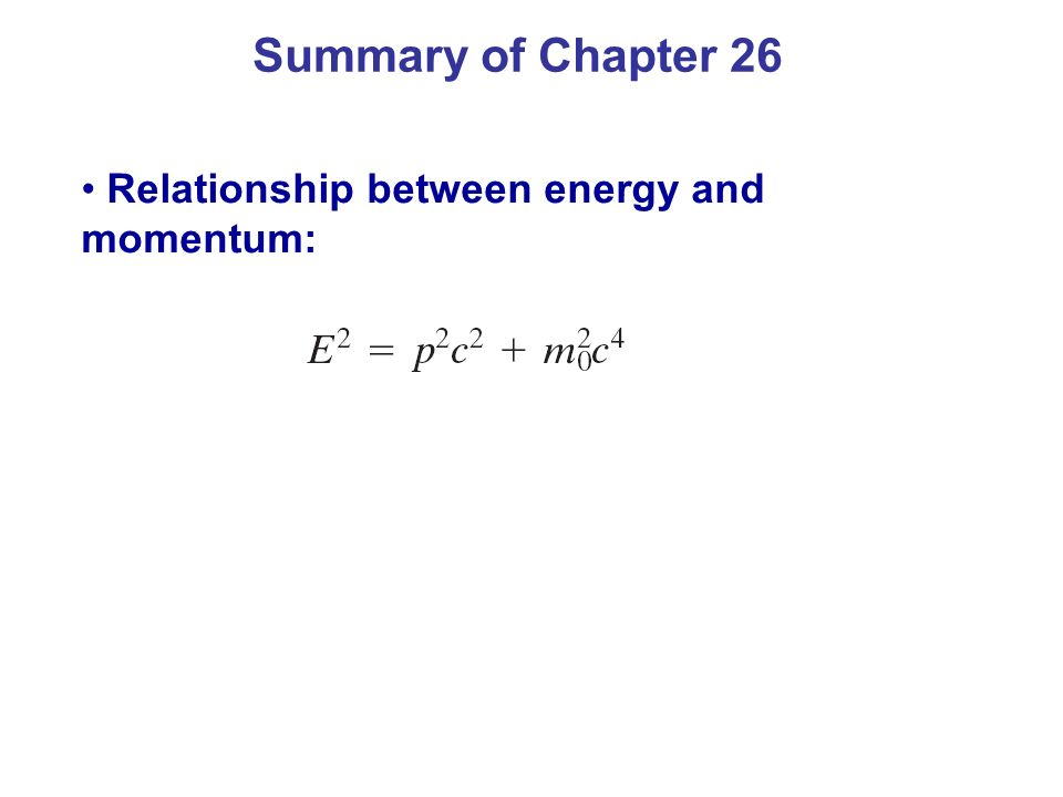 Summary of Chapter 26 Relationship between energy and momentum: