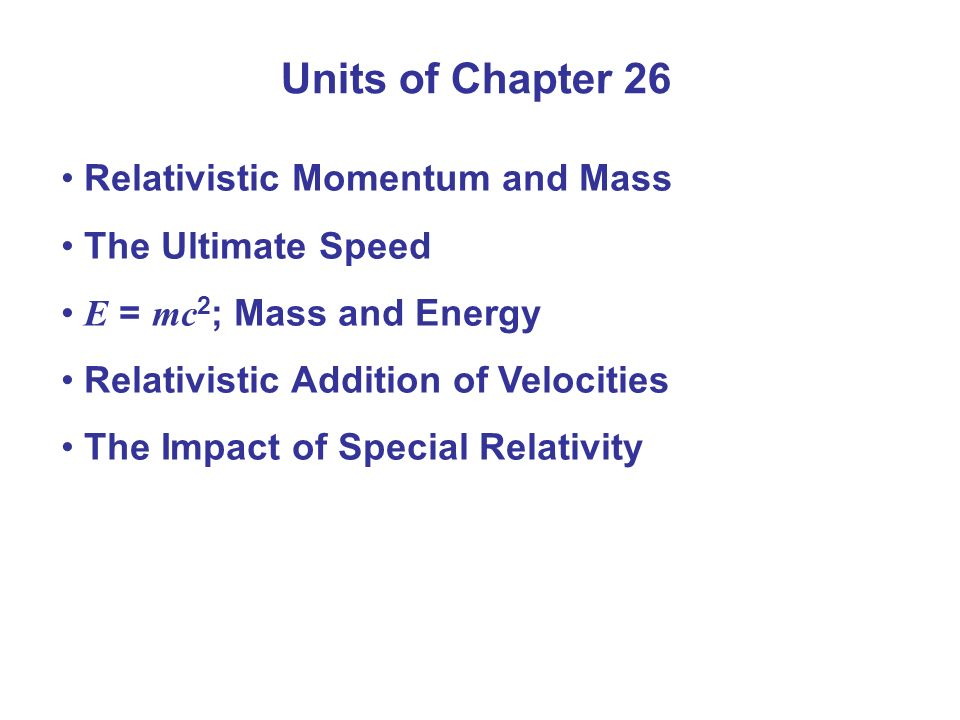 Units of Chapter 26 Relativistic Momentum and Mass The Ultimate Speed