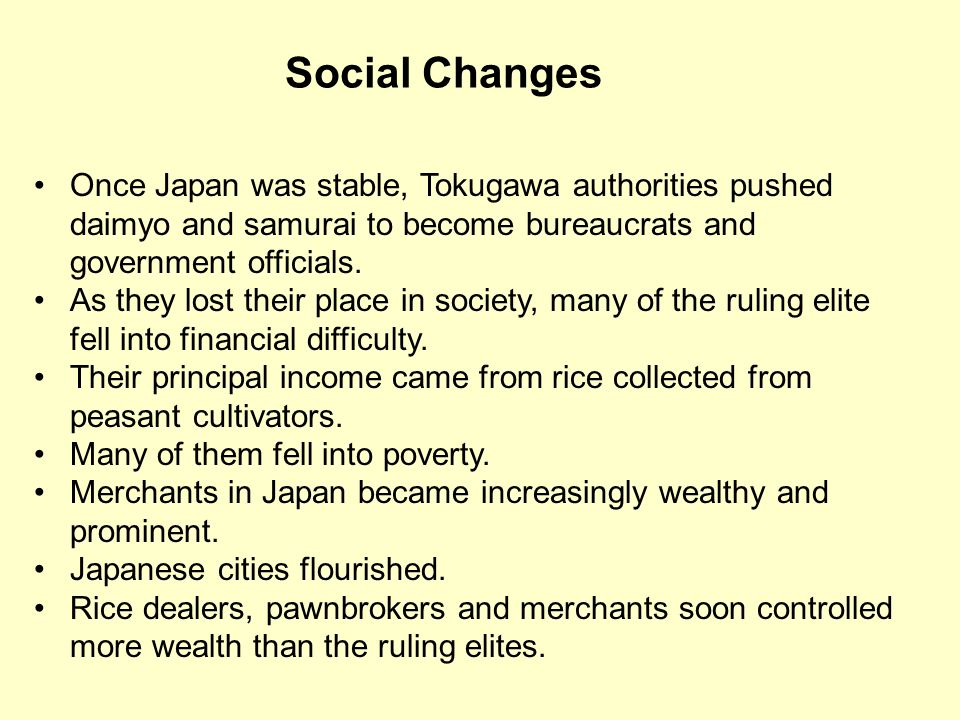 Social Changes Once Japan was stable, Tokugawa authorities pushed daimyo and samurai to become bureaucrats and government officials.