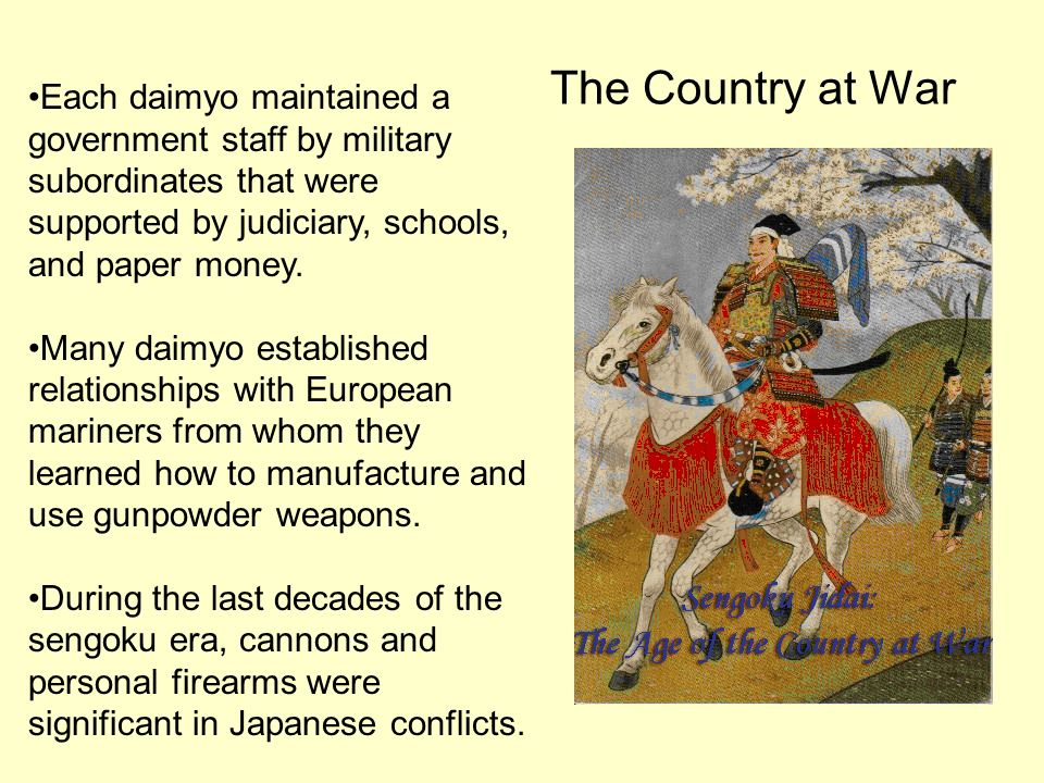 The Country at War Each daimyo maintained a government staff by military subordinates that were supported by judiciary, schools, and paper money.