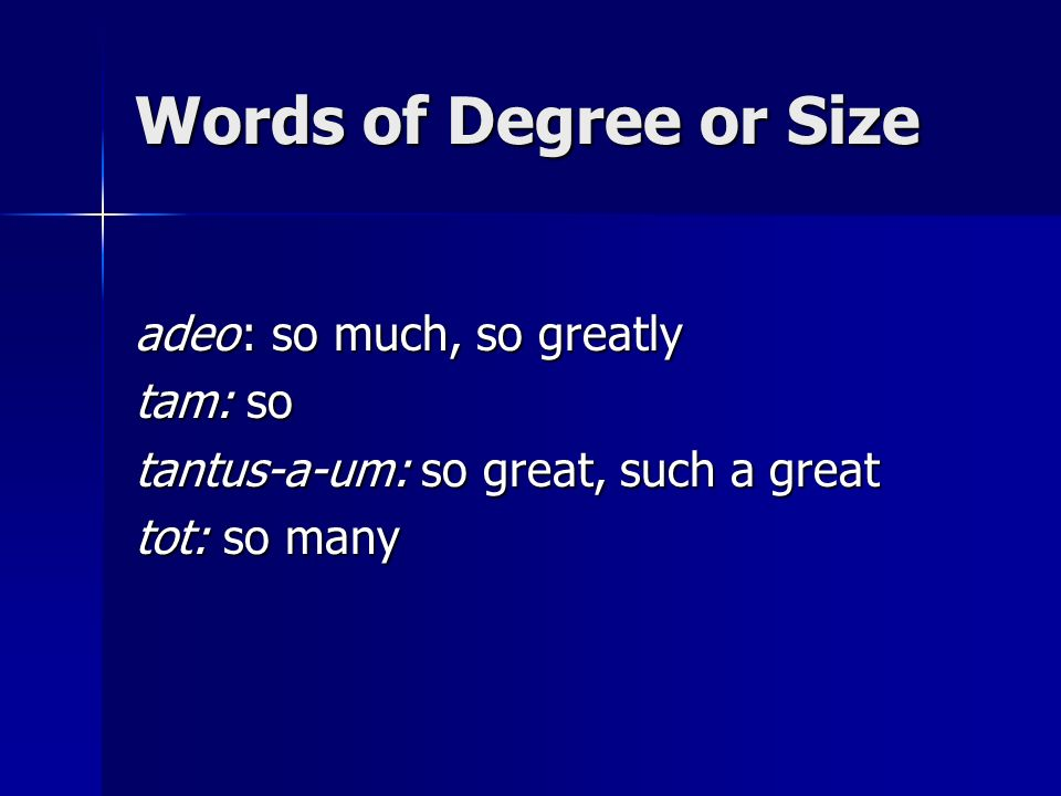 Words of Degree or Size adeo : so much, so greatly tam: so