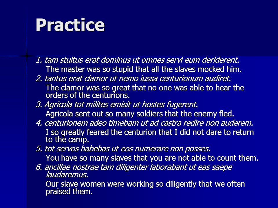 Practice 1. tam stultus erat dominus ut omnes servi eum deriderent.