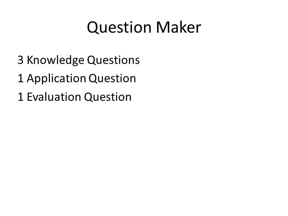 Question Maker 3 Knowledge Questions 1 Application Question 1 Evaluation Question