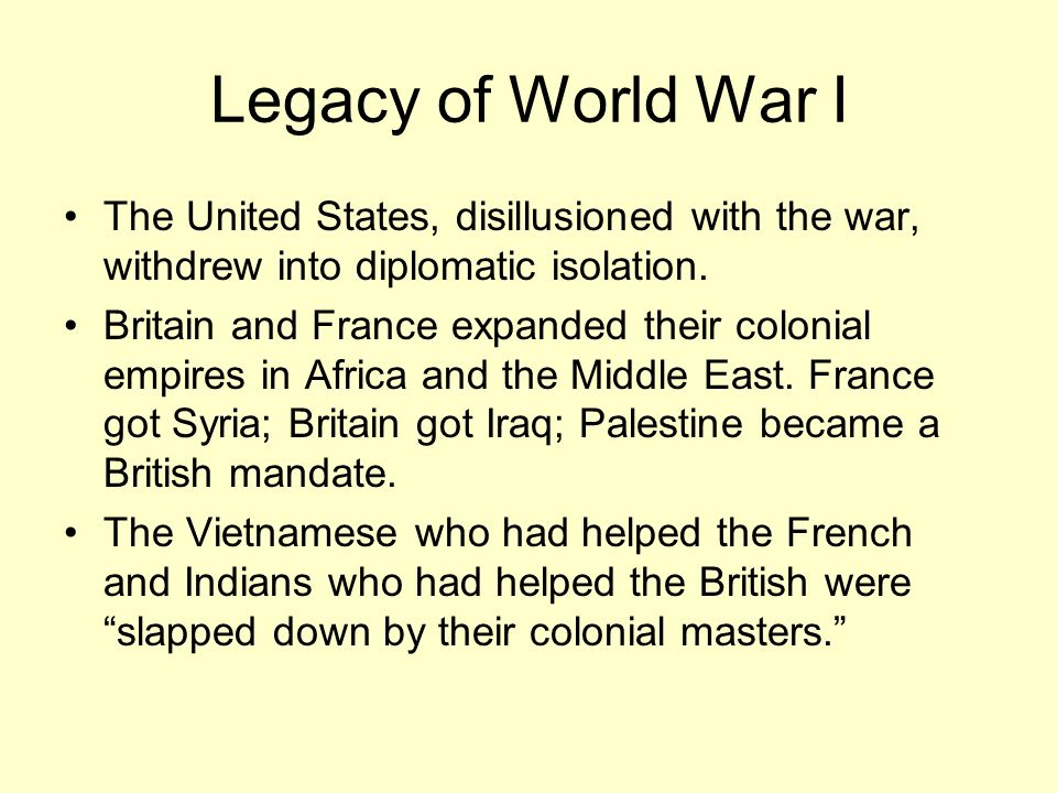 Legacy of World War I The United States, disillusioned with the war, withdrew into diplomatic isolation.