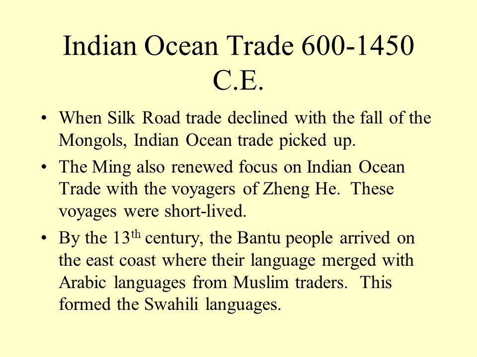 Indian Ocean Trade 600-1450 C.E. When Silk Road trade declined with the fall of the Mongols, Indian Ocean trade picked up.