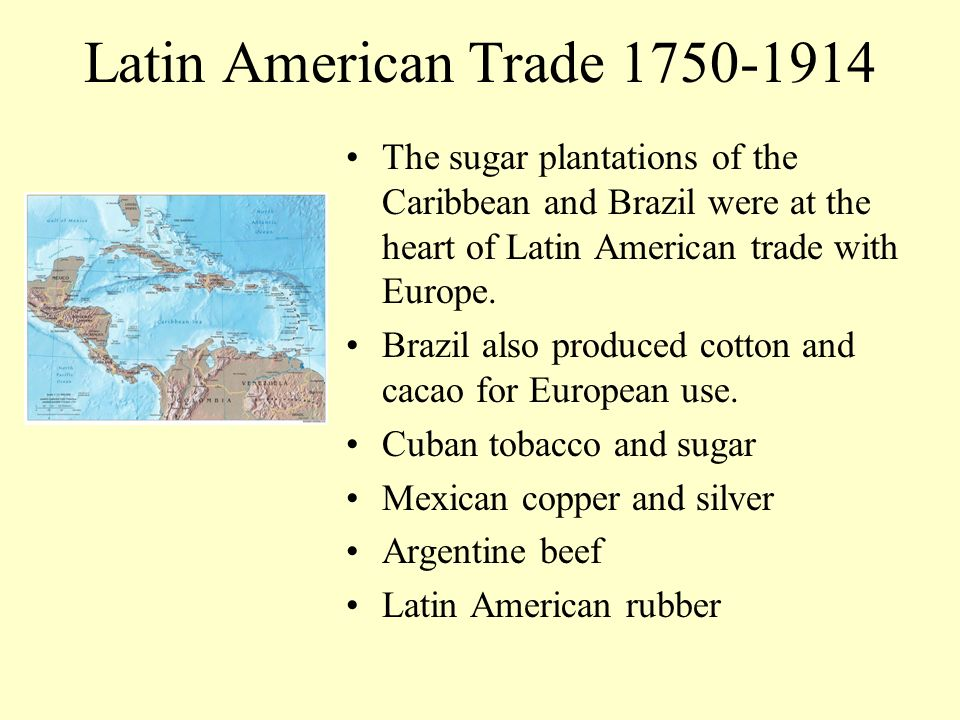 Latin American Trade 1750-1914 The sugar plantations of the Caribbean and Brazil were at the heart of Latin American trade with Europe.