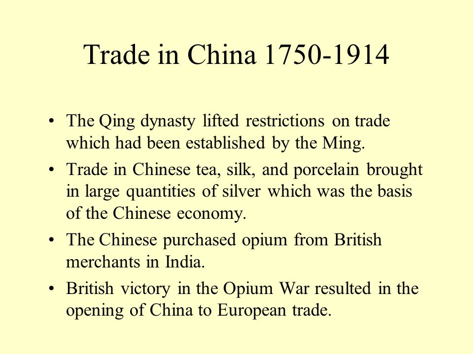 Trade in China 1750-1914 The Qing dynasty lifted restrictions on trade which had been established by the Ming.