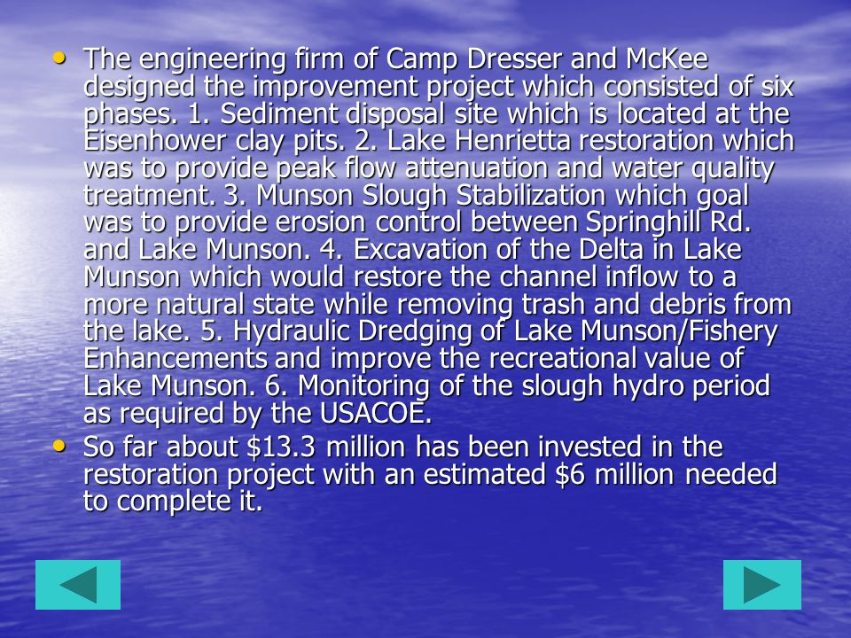 The engineering firm of Camp Dresser and McKee designed the improvement project which consisted of six phases. 1. Sediment disposal site which is located at the Eisenhower clay pits. 2. Lake Henrietta restoration which was to provide peak flow attenuation and water quality treatment. 3. Munson Slough Stabilization which goal was to provide erosion control between Springhill Rd. and Lake Munson. 4. Excavation of the Delta in Lake Munson which would restore the channel inflow to a more natural state while removing trash and debris from the lake. 5. Hydraulic Dredging of Lake Munson/Fishery Enhancements and improve the recreational value of Lake Munson. 6. Monitoring of the slough hydro period as required by the USACOE.
