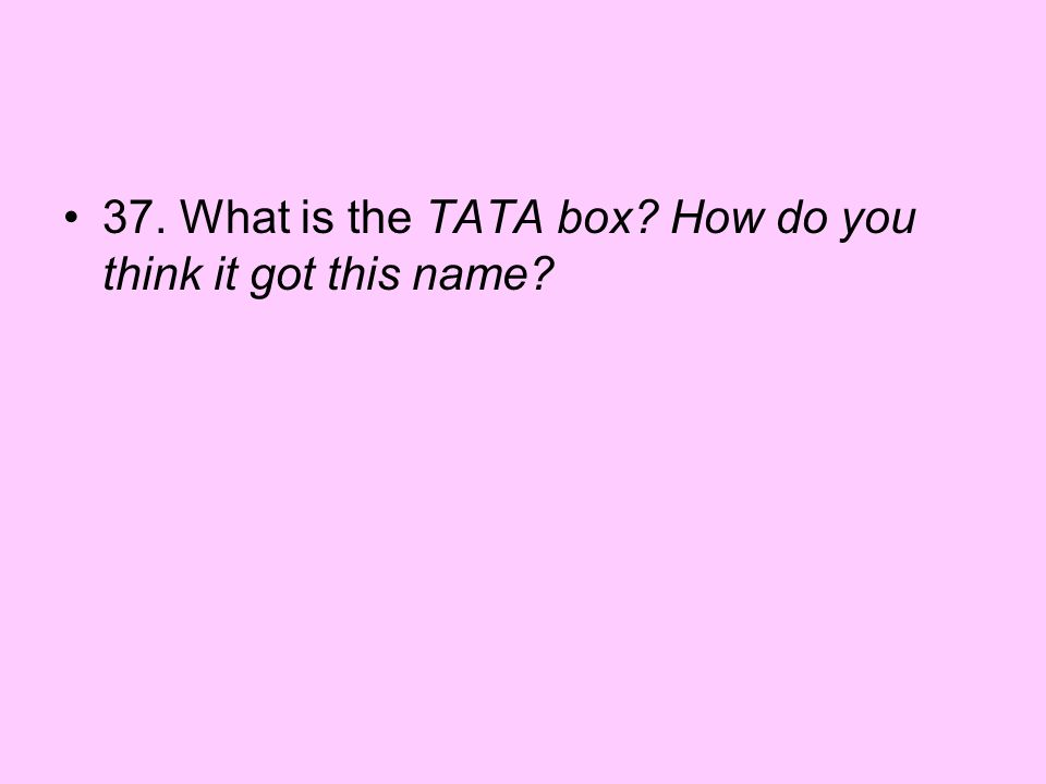 37. What is the TATA box How do you think it got this name