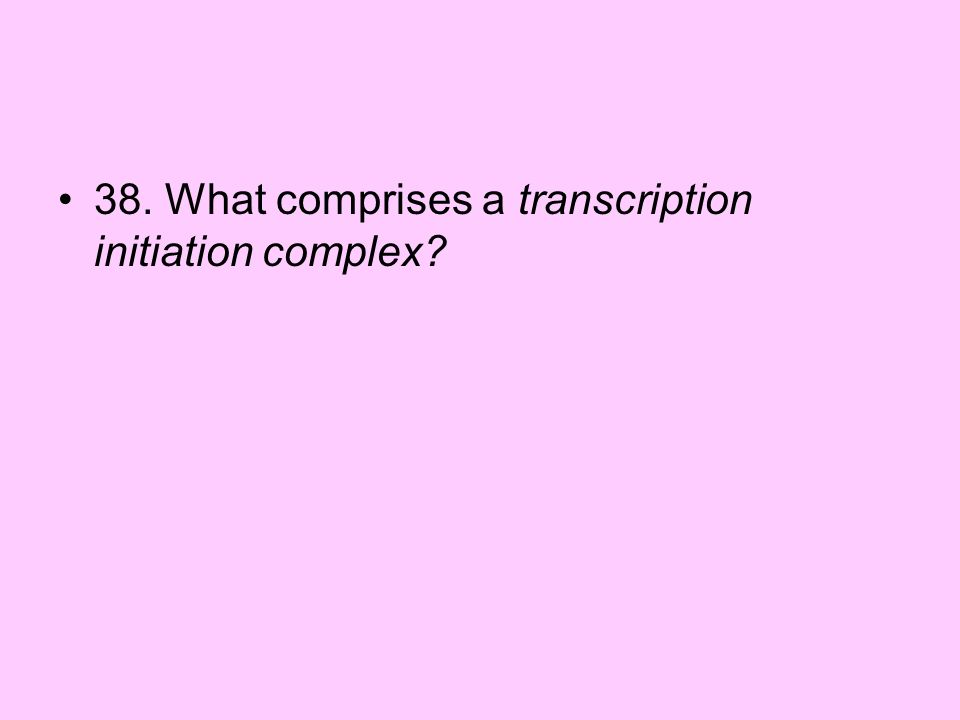 38. What comprises a transcription initiation complex