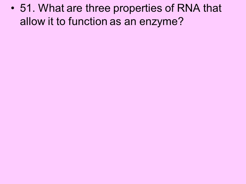 51. What are three properties of RNA that allow it to function as an enzyme