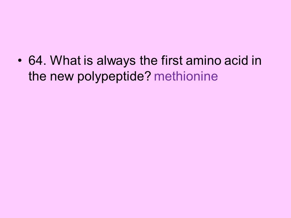 64. What is always the first amino acid in the new polypeptide