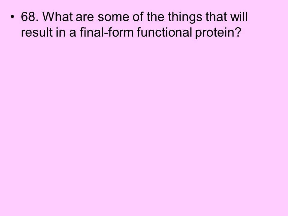 68. What are some of the things that will result in a final-form functional protein