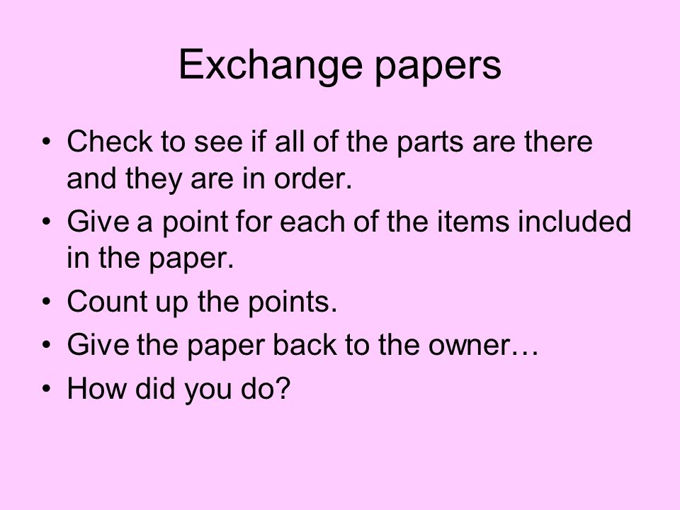 Exchange papers Check to see if all of the parts are there and they are in order. Give a point for each of the items included in the paper.