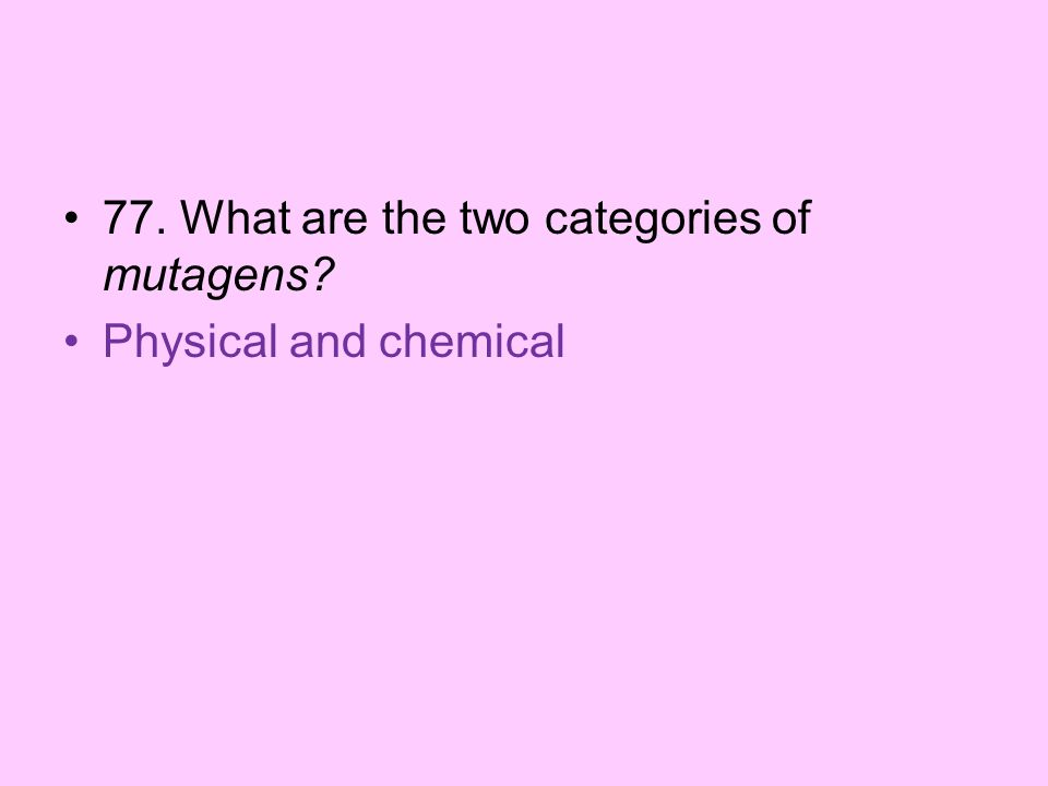 77. What are the two categories of mutagens