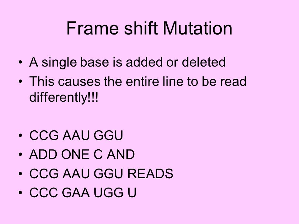 Frame shift Mutation A single base is added or deleted