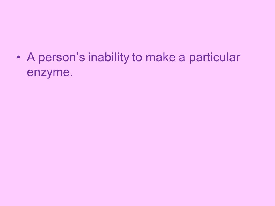 A person's inability to make a particular enzyme.