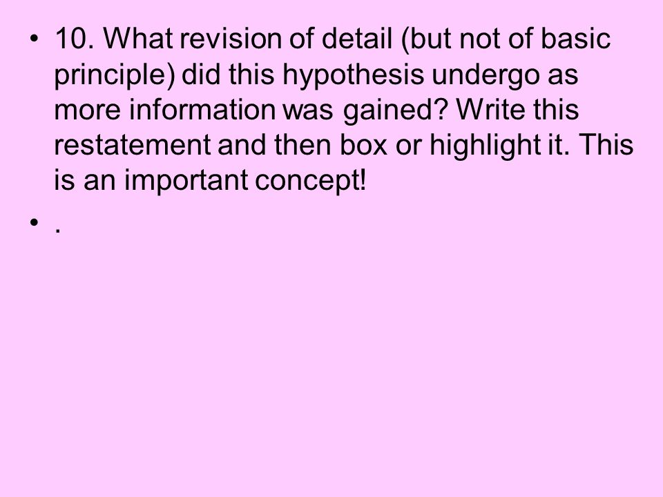 10. What revision of detail (but not of basic principle) did this hypothesis undergo as more information was gained Write this restatement and then box or highlight it. This is an important concept!