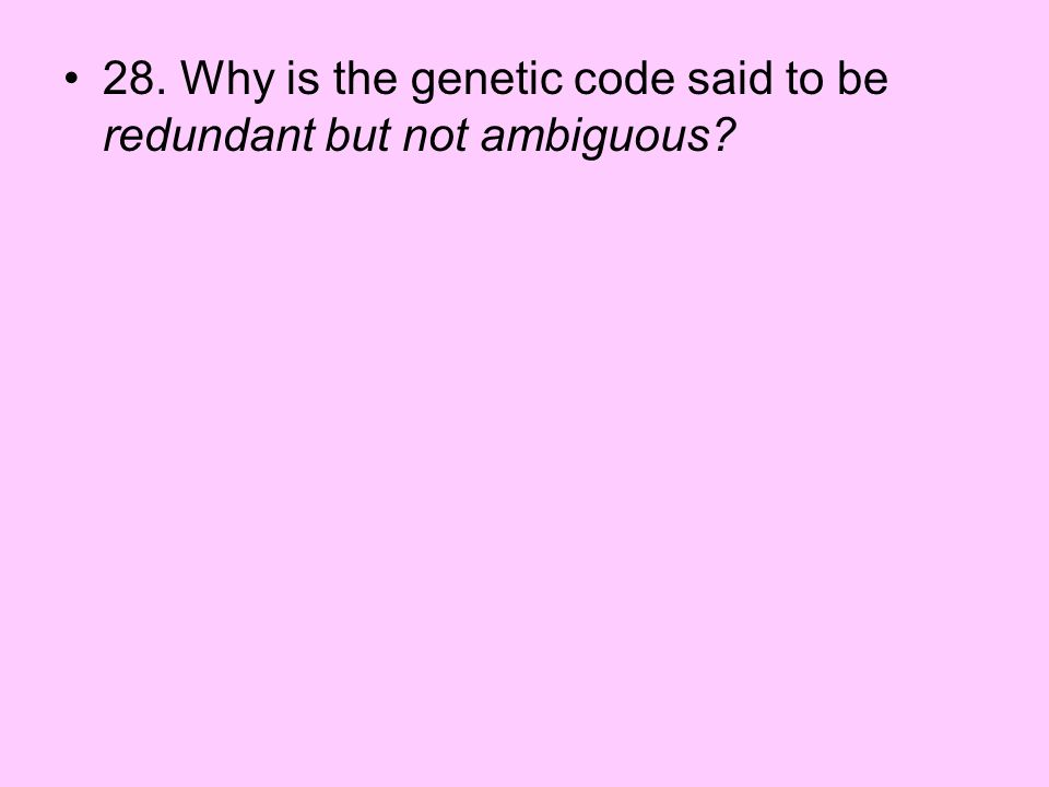 28. Why is the genetic code said to be redundant but not ambiguous
