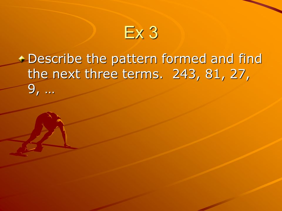 Ex 3 Describe the pattern formed and find the next three terms. 243, 81, 27, 9, …