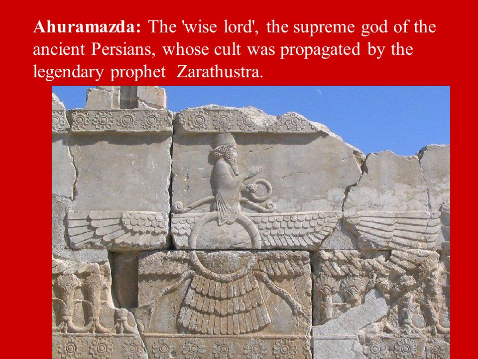 Ahuramazda: The wise lord , the supreme god of the ancient Persians, whose cult was propagated by the legendary prophet Zarathustra.