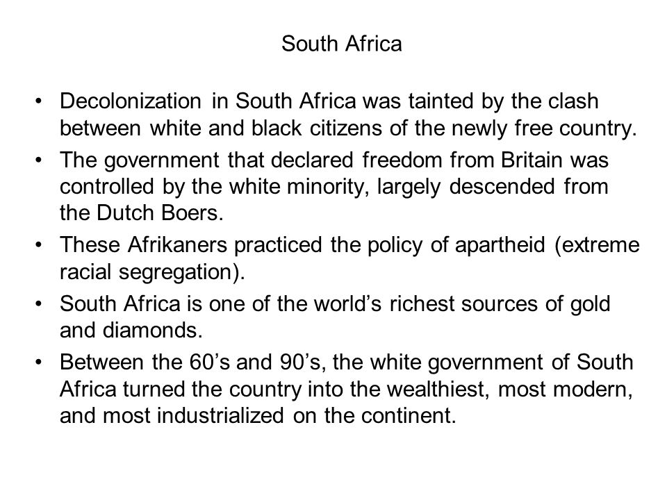 South Africa Decolonization in South Africa was tainted by the clash between white and black citizens of the newly free country.