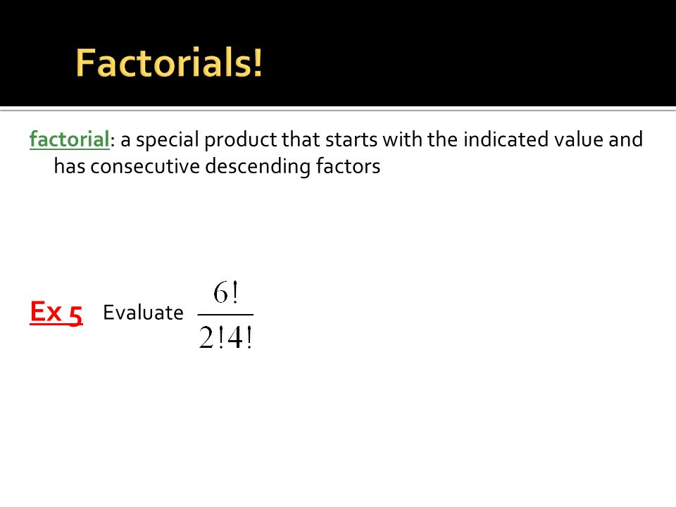 Factorials! factorial: a special product that starts with the indicated value and has consecutive descending factors.