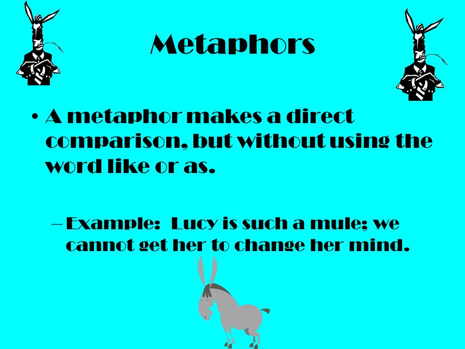 Metaphors A metaphor makes a direct comparison, but without using the word like or as.
