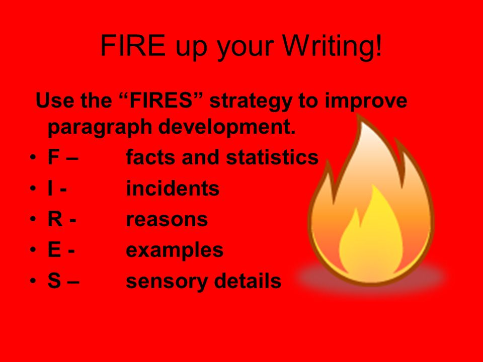 FIRE up your Writing! Use the FIRES strategy to improve paragraph development. F – facts and statistics.