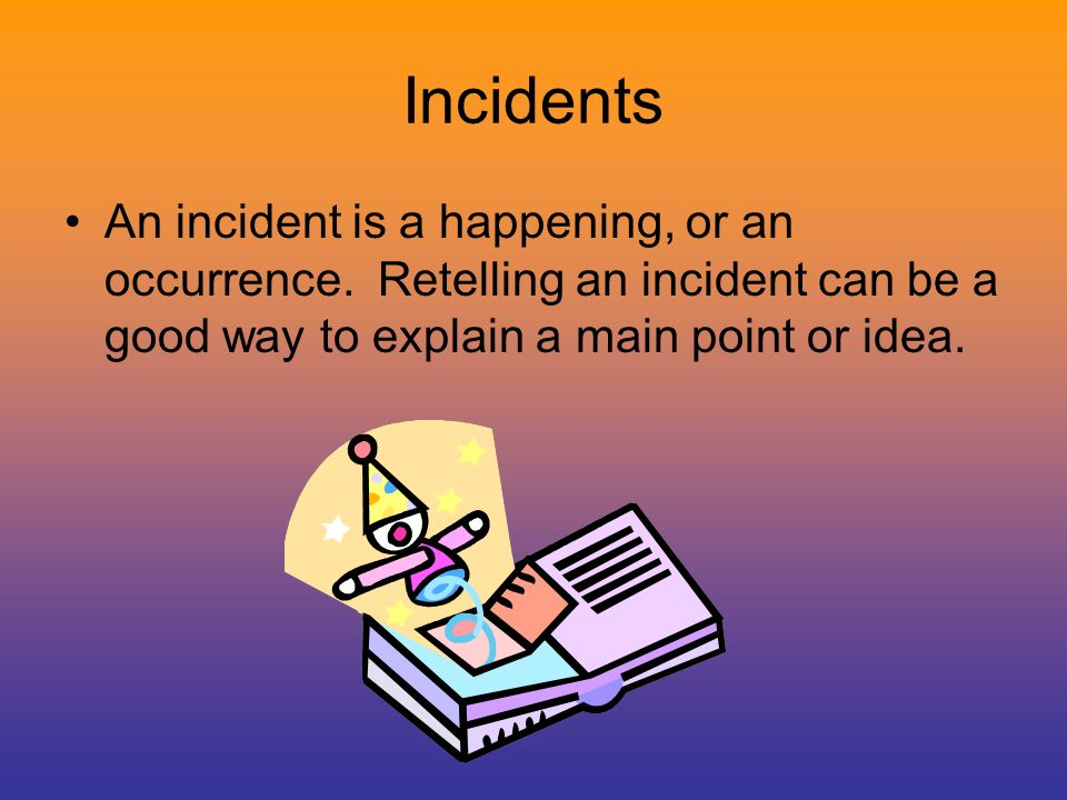Incidents An incident is a happening, or an occurrence.