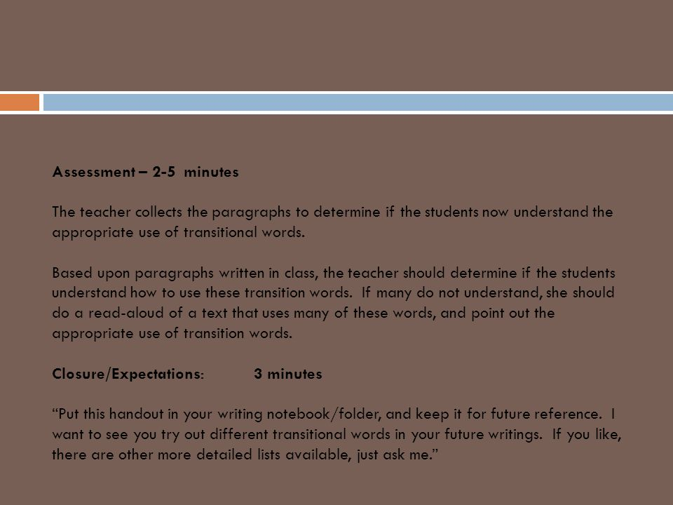 Assessment – 2-5 minutes The teacher collects the paragraphs to determine if the students now understand the appropriate use of transitional words.