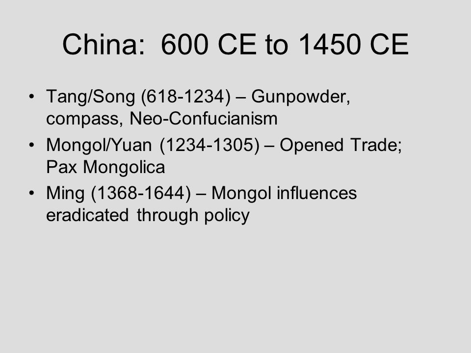 China: 600 CE to 1450 CE Tang/Song (618-1234) – Gunpowder, compass, Neo-Confucianism. Mongol/Yuan (1234-1305) – Opened Trade; Pax Mongolica.