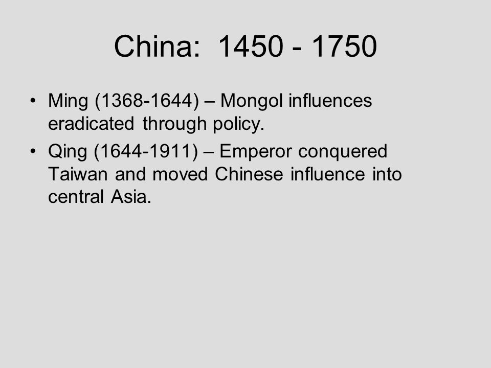 China: 1450 - 1750 Ming (1368-1644) – Mongol influences eradicated through policy.