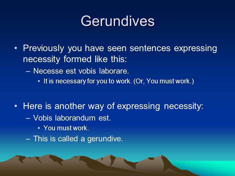 Gerundives Previously you have seen sentences expressing necessity formed like this: Necesse est vobis laborare.