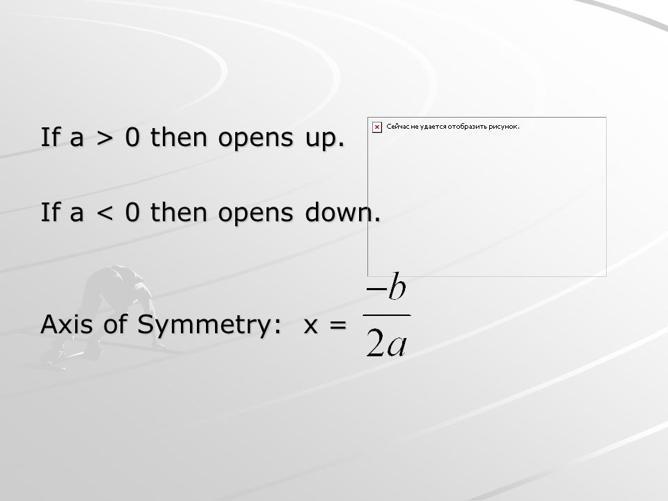 If a > 0 then opens up. If a < 0 then opens down. Axis of Symmetry: x =