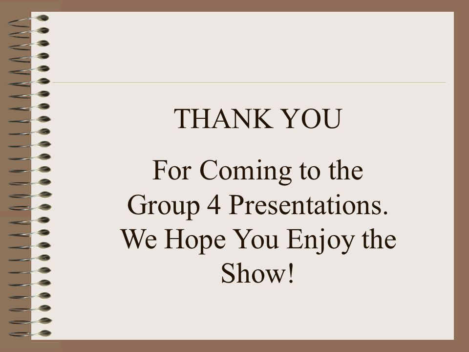 For Coming to the Group 4 Presentations. We Hope You Enjoy the Show!
