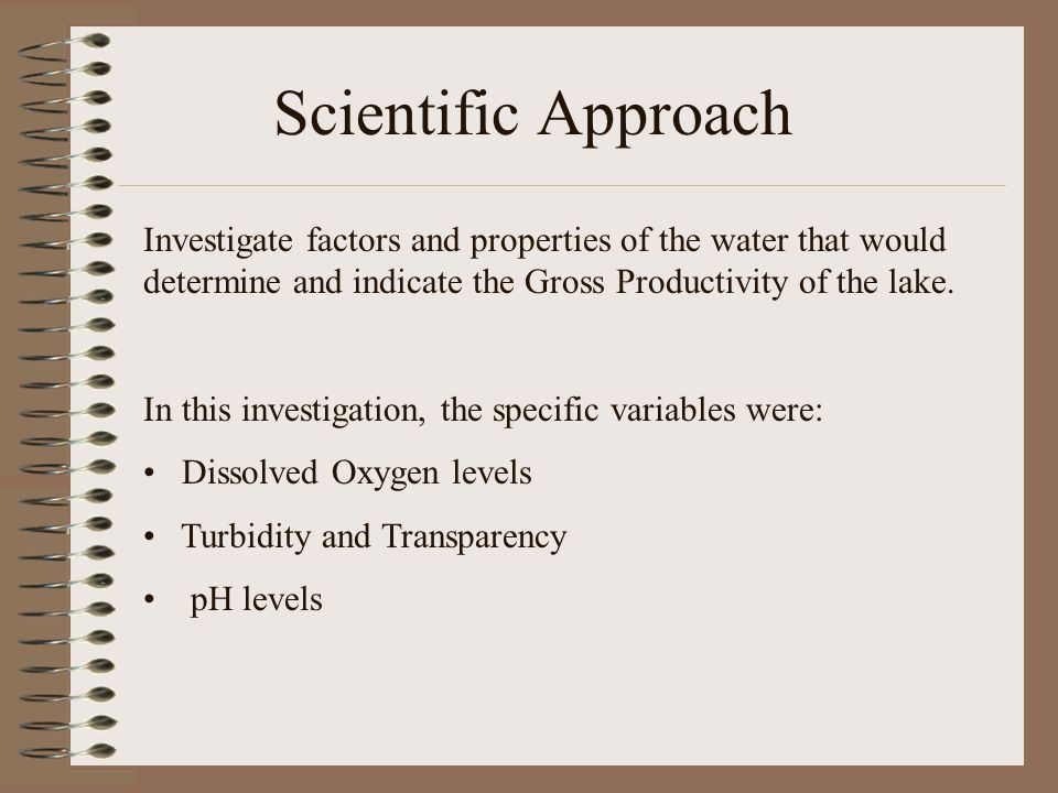 Scientific Approach Investigate factors and properties of the water that would determine and indicate the Gross Productivity of the lake.