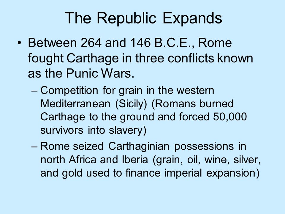The Republic Expands Between 264 and 146 B.C.E., Rome fought Carthage in three conflicts known as the Punic Wars.