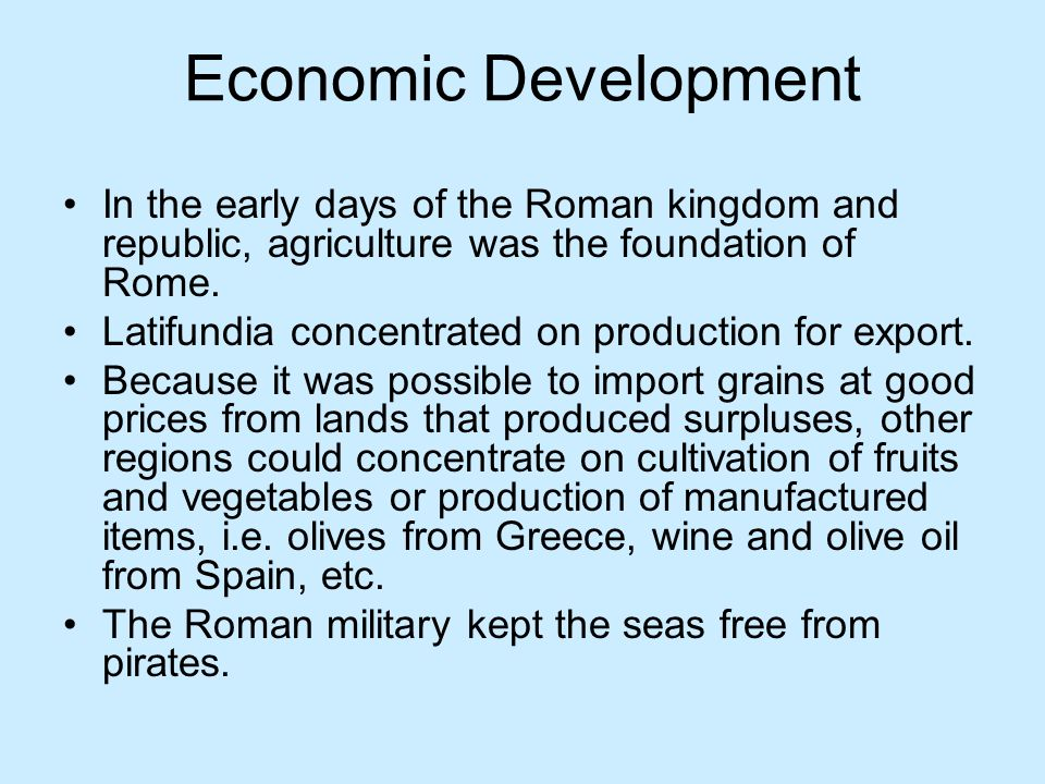 Economic Development In the early days of the Roman kingdom and republic, agriculture was the foundation of Rome.
