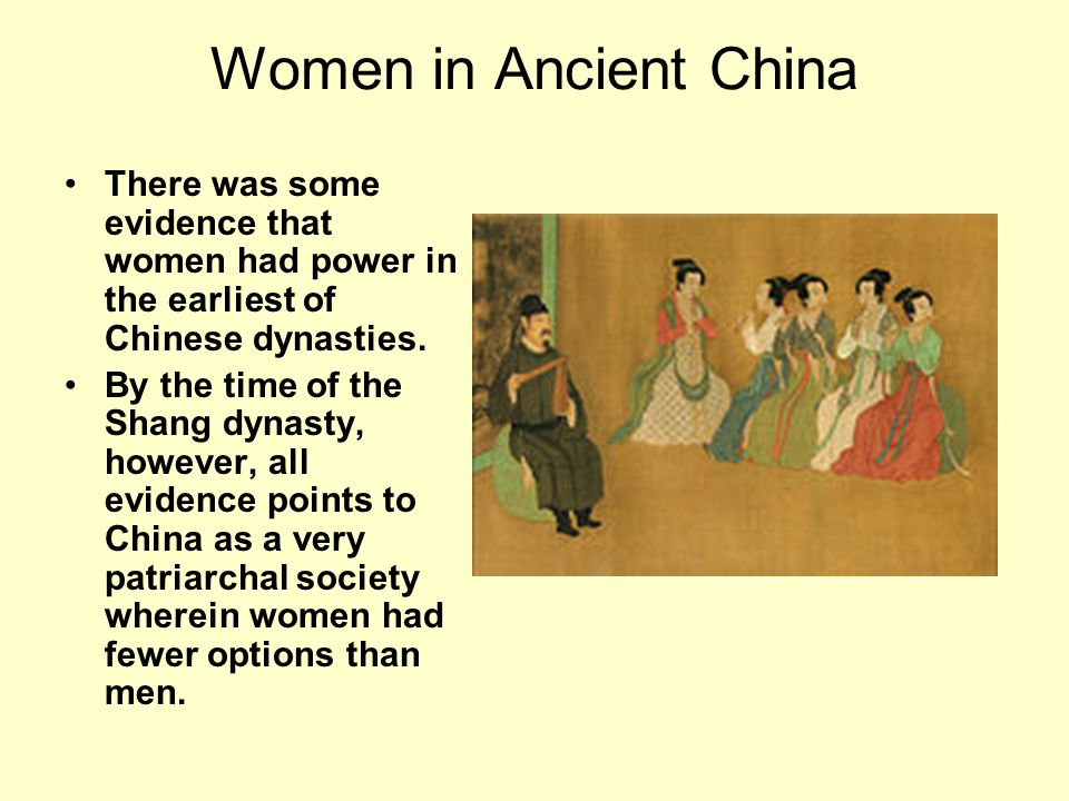 Women in Ancient China There was some evidence that women had power in the earliest of Chinese dynasties.
